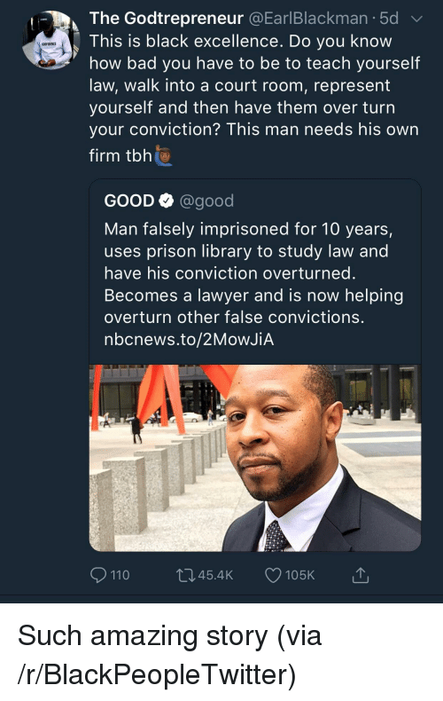 Andrew Bogut, Bad, and Blackpeopletwitter: The Godtrepreneur @EarlBlackman.5d  This is black excellence. Do you know  how bad you have to be to teach yourself  law, walk into a court room, represent  yourself and then nave them over turn  your conviction? This man needs his own  firm tbh  GODFIDENCE  GOOD Q @good  Man falsely imprisoned for 10 years,  uses prison library to study law and  have his conviction overturned  Becomes a lawyer and is now helping  overturn other false convictions  nbcnews.to/2MoWJiA  110  045.4K 105K Such amazing story (via /r/BlackPeopleTwitter)