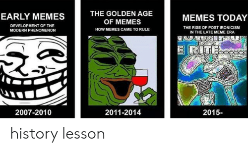 golden age: THE GOLDEN AGE  OF MEMES  HOW MEMES CAME TO RULE  EARLY MEMES  MEMES TODAY  DEVELOPMENT OF THE  MODERN PHENOMENON  THE RISE OF POST IRONICISM  IN THE LATE MEME ERA  (C  2007-2010  2011-2014  2015- history lesson