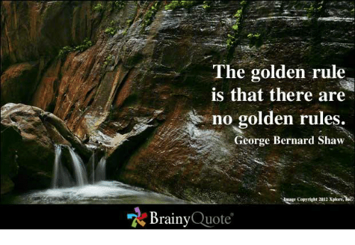 The Golden Rule: The golden rule  is that there are  no golden rules.  George Bernard Shaw  Brainy  Quote