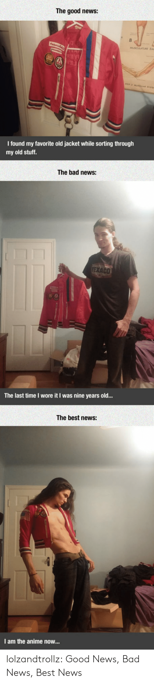 Muscular: The good news:  AE  FE  eOr 2 MUSCULAR SYt  I found my favorite old jacket while sorting through  my old stuff.  The bad news:  TEXACO  The last time I wore it I was nine years old...  The best news:  I am the anime now... lolzandtrollz:  Good News, Bad News, Best News