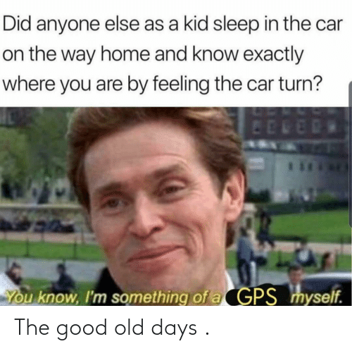 days: The good old days .
