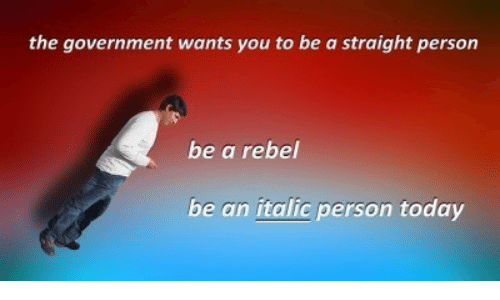 Today, Government, and You: the government wants you to be a straight person  be a rebel  be an italic person today