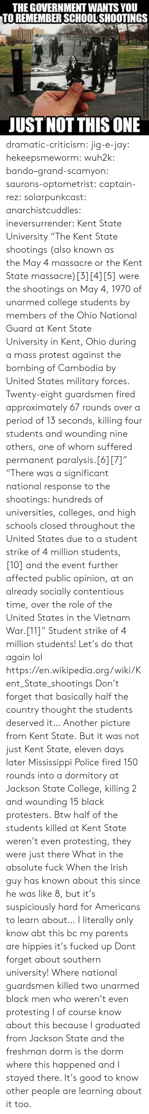 """national guard: THE GOVERNMENT WANTS YOU  TO REMEMBER SCHOOL'SHOOTINGS  UST NOTTHIS ONE dramatic-criticism:  jig-e-jay:  hekeepsmeworm:  wuh2k:  bando–grand-scamyon:   saurons-optometrist:   captain-rez:  solarpunkcast:  anarchistcuddles:  ineversurrender:  Kent State University  """"TheKent State shootings(also known as theMay 4 massacreor theKent State massacre)[3][4][5]were the shootings on May 4, 1970 of unarmed college students by members of theOhio National GuardatKent State UniversityinKent, Ohioduring a mass protest against the bombing of Cambodia by United States military forces. Twenty-eight guardsmen fired approximately 67 rounds over a period of 13 seconds, killing four students and wounding nine others, one of whom suffered permanentparalysis.[6][7]"""" """"There was a significant national response to the shootings: hundreds of universities, colleges, and high schools closed throughout the United States due to astudent strike of 4 million students,[10]and the event further affected public opinion, at an already socially contentious time, over therole of the United States in the Vietnam War.[11]"""" Student strike of 4 million students! Let's do that again lol https://en.wikipedia.org/wiki/Kent_State_shootings   Don't forget that basically half the country thought the students deserved it…  Another picture from Kent State. But it was not just Kent State, eleven days laterMississippi Police fired 150 rounds into a dormitory at Jackson State College, killing 2 and wounding 15 black protesters.   Btw half of the students killed at Kent State weren't even protesting, they were just there   What in the absolute fuck    When the Irish guy has known about this since he was like 8, but it's suspiciously hard for Americans to learn about…   I literally only know abt this bc my parents are hippies it's fucked up   Dont forget about southern university! Where national guardsmen killed two unarmed black men who weren't even protesting   I of course know about this because I gra"""