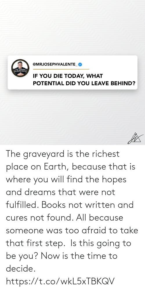 take that: The graveyard is the richest place on Earth, because that is where you will find the hopes and dreams that were not fulfilled. Books not written and cures not found. All because someone was too afraid to take that first step. ⁣ Is this going to be you? Now is the time to decide. https://t.co/wkL5xTBKQV