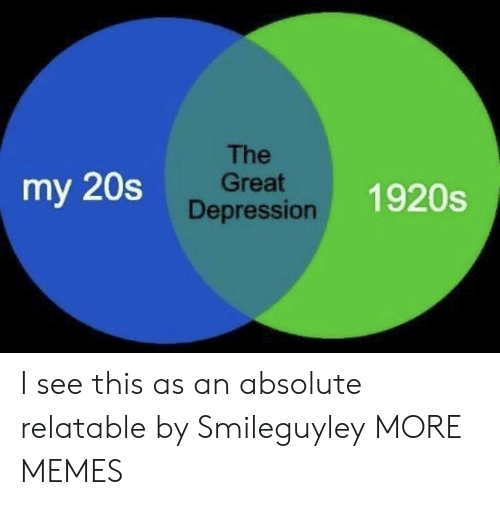 Great Depression: The  Great  Depression  my 20s  1920s I see this as an absolute relatable by Smileguyley MORE MEMES