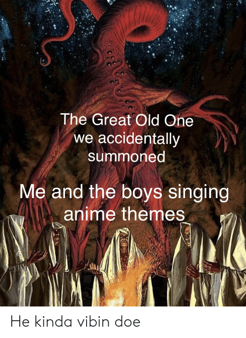 Anime, Doe, and Singing: The Great Old One  we accidentally  summoned  Me and the boys singing  anime themes He kinda vibin doe