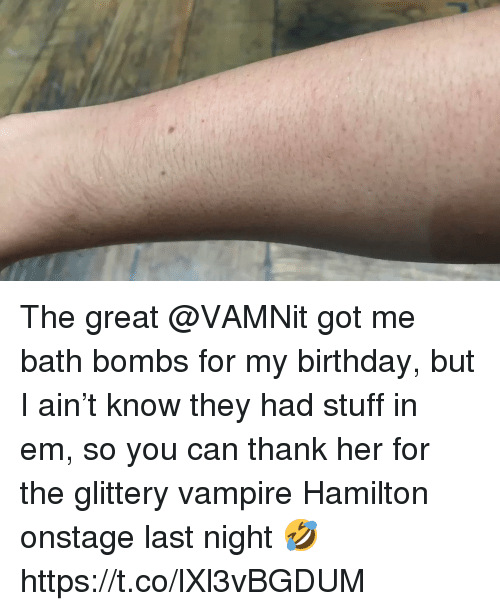 Birthday, Memes, and Stuff: The great @VAMNit got me bath bombs for my birthday, but I ain't know they had stuff in em, so you can thank her for the glittery vampire Hamilton onstage last night 🤣 https://t.co/lXl3vBGDUM