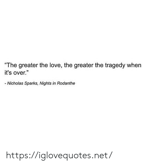 "sparks: ""The greater the love, the greater the tragedy when  it's over.""  Nicholas Sparks, Nights in Rodanthe https://iglovequotes.net/"