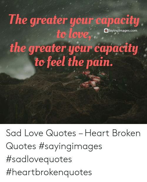 sad love quotes: The greater ycur capacity  to love,  the greater your capacity  to feel the pain.  Qsayinglmages.com Sad Love Quotes – Heart Broken Quotes #sayingimages #sadlovequotes #heartbrokenquotes