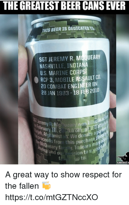 Af, Beer, and Memes: THE GREATEST BEER CANS EVER  HIS BEER IS DEDICATED TO  SGT JEREMY R. MOQUEARY  NASHVILLE, INDIAN  U.S. MARINE CORPS  RCP 3, MOBILE ASSAULT CO  2D COMBAT ENGINEER BN  28 JAN 1983-18 FEB 2010  eremy R. Mg  tta  Jeh  , Af  a. We donare a  011011 fror this purchase  nd ou  ion to suppor  to:  MERICA A great way to show respect for the fallen 🍻 https://t.co/mtGZTNccXO
