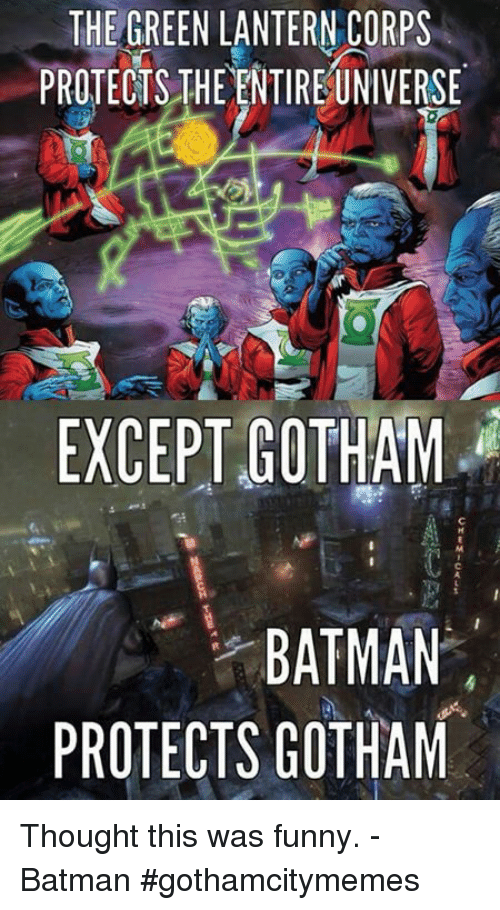 funny batman: THE GREEN LANTERN CORPS  PROTECTS THE ENTIREUNIVERSE  EXCEPT GOTHAM  BATMAN  PROTECTS GOTHAM Thought this was funny. -Batman #gothamcitymemes