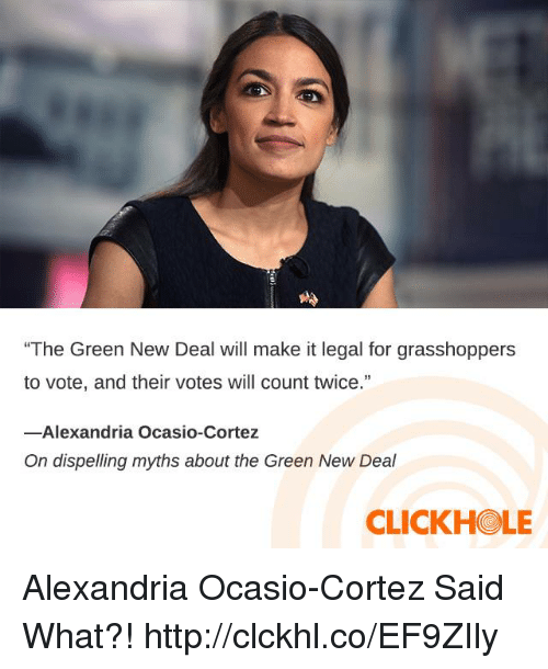 """Dank, Http, and 🤖: """"The Green New Deal will make it legal for grasshoppers  to vote, and their votes will count twice.""""  13  -Alexandria Ocasio-Cortez  On dispelling myths about the Green New Deal  CLICKHOLE Alexandria Ocasio-Cortez Said What?! http://clckhl.co/EF9ZIly"""