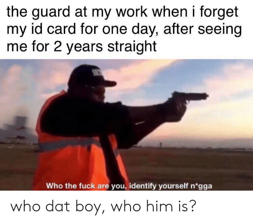 2 years: the guard at my work when i forget  my id card for one day, after seeing  me for 2 years straight  Who the fuck are you, identify yourself n'gga who dat boy, who him is?