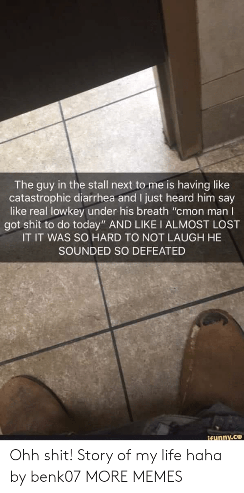 """Dank, Life, and Memes: The guy in the stall next to me is having like  catastrophic diarrhea and I just heard him say  like real lowkey under his breath """"cmon manI  got shit to do today"""" AND LIKE I ALMOST LOST  IT IT WAS SO HARD TO NOT LAUGH HE  SOUNDED SO DEFEATED Ohh shit! Story of my life haha by benk07 MORE MEMES"""