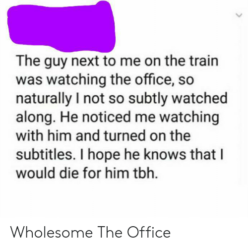 Tbh, The Office, and Office: The guy next to me on the train  was watching the office, so  naturally I not so subtly watched  along. He noticed me watching  with him and turned on the  subtitles. I hope he knows that I  would die for him tbh. Wholesome The Office