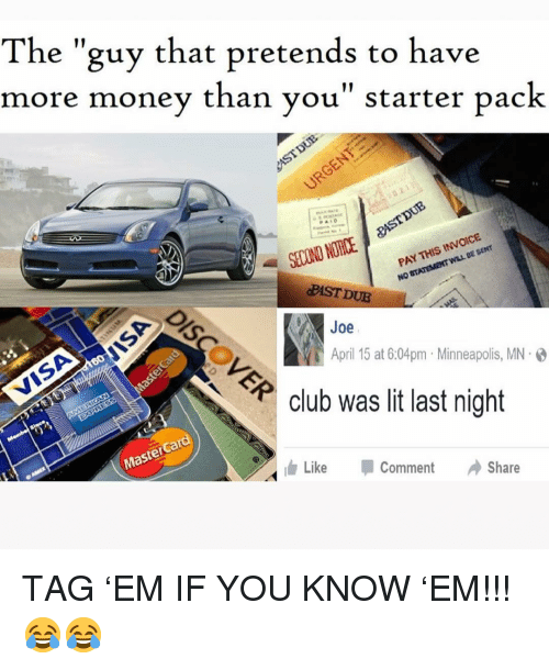 "Club, Lit, and MasterCard: The ""guy that pretends to have  more money than vou"" starter pack  SECOND NOTICE  PAY THIS INVOICE  PAST DUE  Joe  April 15 at 6:04pm Minneapolis, MN.  club was lit last night  MasterCard  ldr  Like -Comment Share TAG 'EM IF YOU KNOW 'EM!!! 😂😂"