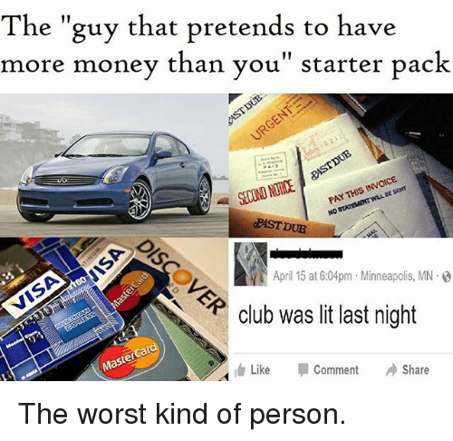 "Club, Lit, and Memes: The ""guy that pretends to have  more money than you"" starter pack  DUB  INNOCE  THIS  PAY NO April 15 at 6:04pm Minneapolis, MN.  P club was lit last night  Master  Share  Like  Comment The worst kind of person."