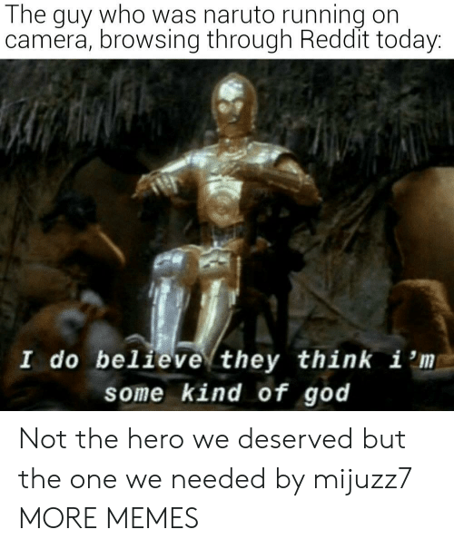 Dank, God, and Memes: The guy who was naruto running on  camera, browsing through Reddit today:  I do believe they think i 'm  some kind of god Not the hero we deserved but the one we needed by mijuzz7 MORE MEMES