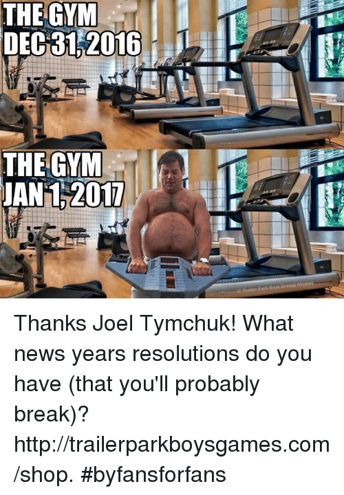 Meme Thanks: THE GYM  DEC 31 2016  THE GYM  JAN 2017  Trailer Park Boys Greasy Memes Thanks Joel Tymchuk! What news years resolutions do you have (that you'll probably break)?  http://trailerparkboysgames.com/shop. #byfansforfans