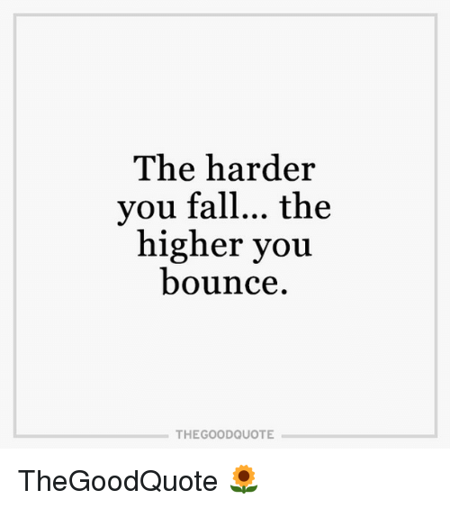 Memes, 🤖, and Good Quotes: The harder  you fall... the  higher you  bounce  THE GOOD QUOTE TheGoodQuote 🌻