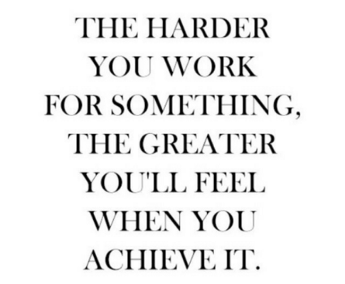 Work, You, and For: THE HARDER  YOU WORK  FOR SOMETHING  THE GREATER  YOU'LL FEEL  WHEN YOU  ACHIEVE IT