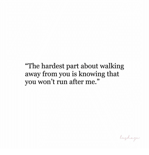 """Walking Away: """"The hardest part about walking  away from you is knowing that  you won't run after me.""""  9)"""