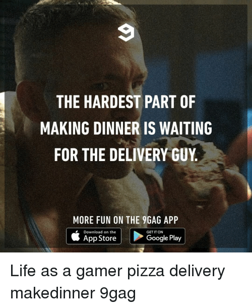 9gag, Google, and Life: THE HARDEST PART OF  MAKING DINNER IS WAITING  FOR THE DELIVERY GUY  MORE FUN ON THE 9GAG APP  Download on the  App Store  GET IT ON  Google Play Life as a gamer⠀ pizza delivery makedinner 9gag
