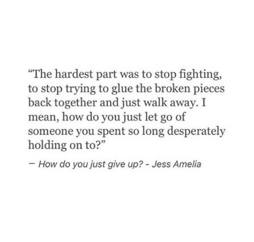 "Mean, Back, and How: ""The hardest part was to stop fighting,  to stop trying to glue the broken pieces  back together and just walk away. I  mean, how do you just let go of  someone you spent so long desperately  How do you just give up? - Jess Amelia"