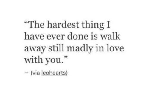 """Love, Via, and Thing: The hardest thing I  have ever done is walk  away still madly in love  with you.""""  23  (via leohearts)"""