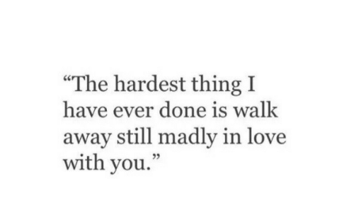 """Madly: """"The hardest thing I  have ever done is walk  away still madly in love  with you.  05"""