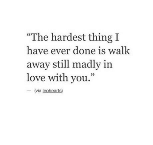 """Madly: """"The hardest thing I  have ever done is walk  away still madly in  love with you.""""  95  (via leohearts)"""