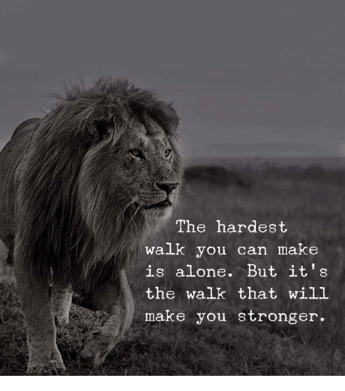 The Walk: The hardest  walk you can make  is alone. But it's  the walk that will  make you stronger