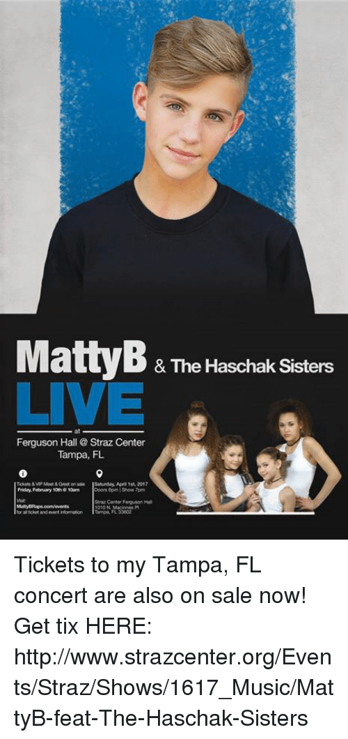 Dank, MattyB, and Ferguson: & The Haschak Sisters  LIVE  Ferguson Hall Straz Center  Tampa, FL  Saturday, Apr 1st, 2017  Friday, February 10wn  Straz Center Feguson Hal  Tampa, FL ‪Tickets to my Tampa, FL concert are also on sale now!  Get tix HERE:  http://www.strazcenter.org/Events/Straz/Shows/1617_Music/MattyB-feat-The-Haschak-Sisters‬