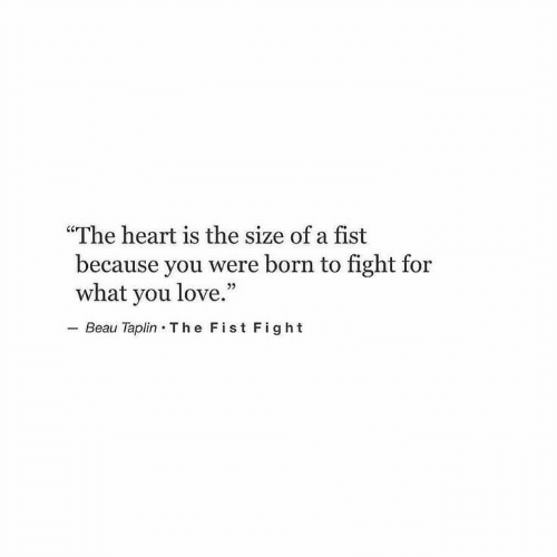 """Love, Heart, and Fight: """"The heart is the size of a fist  because you were born to fight for  what you love.""""  Beau Taplin T he Fist Fight"""