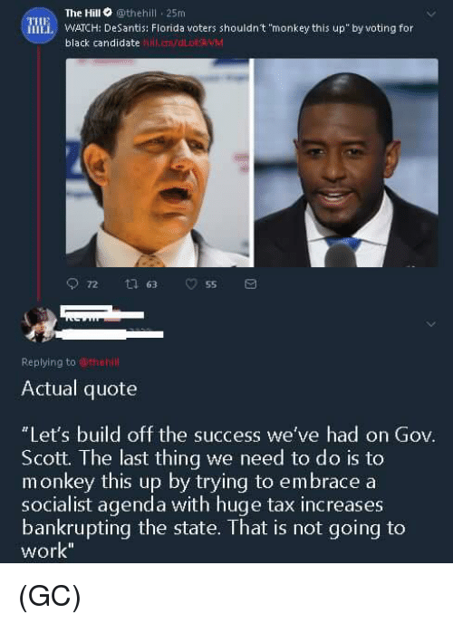 """Memes, Work, and Black: The Hill othehill 25m  Mi WATCH: DeSantis: Florida voters shouldn't """"monkey this up""""by voting for  black candidate  hll.cmvdLOWM  Replying to wthehl  Actual quote  Let's build off the success we've had on Gov.  Scott. The last thing we need to do is to  socialist agenda with huge tax increases  work  monkey this up by trying to embrace a  bankrupting the state. That is not going to (GC)"""