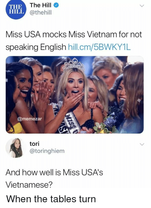Tori: THE  HILL  The Hill  @thehill  Miss USA mocks Miss Vietnam for not  speakina Enalish hill.cm  /5BWKY1L  @memezar  tori  @toringhiem  And how well is Miss USA's  Vietnamese? When the tables turn