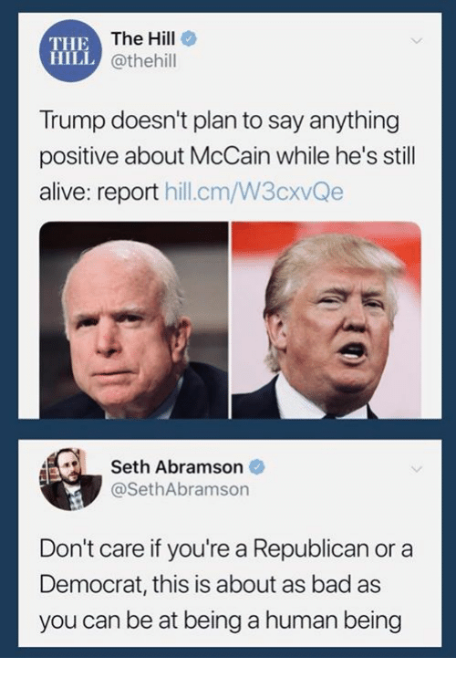 Alive, Bad, and Trump: THE  HILL  The Hill  @thehill  Trump doesn't plan to say anything  positive about McCain while he's still  alive: report hill.cm/W3cxvQe  Seth Abramson  @SethAbramson  Don't care if you're a Republican or a  Democrat, this is about as bad as  you can be at being a human being