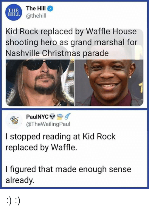 Waffle House: THE  HILL  The Hille  @thehill  Kid Rock replaced by Waffle House  shooting hero as grand marshal for  Nashville Christmas parade  @TheWailingPaul  I stopped reading at Kid Rock  replaced by Waffle.  I figured that made enough sense  already. :) :)