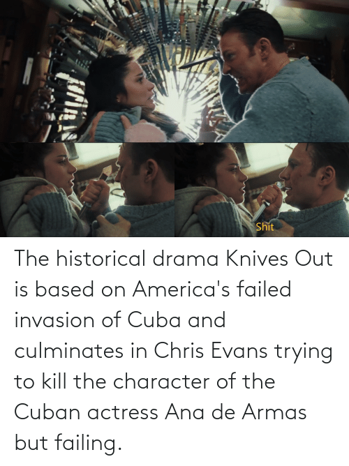 Cuba: The historical drama Knives Out is based on America's failed invasion of Cuba and culminates in Chris Evans trying to kill the character of the Cuban actress Ana de Armas but failing.