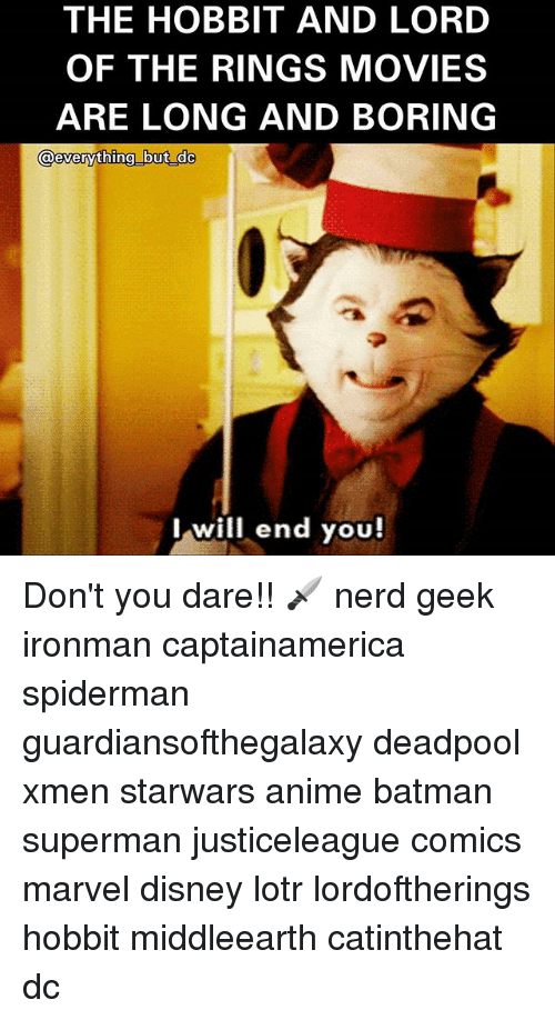 The Hobbits: THE HOBBIT AND LORD  OF THE RINGS MOVIES  ARE LONG AND BORING  lwill end you! Don't you dare!! 🗡 nerd geek ironman captainamerica spiderman guardiansofthegalaxy deadpool xmen starwars anime batman superman justiceleague comics marvel disney lotr lordoftherings hobbit middleearth catinthehat dc