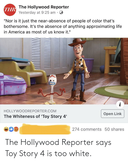 """Toy Story 4: The Hollywood Reporter  Yesterday at 9:25 am .  """"Nor is it just the near-absence of people of color that's  bothersome. It's the absence of anything approximating life  in America as most of us know it.""""  HOLLYWOODREPORTER.COM  Open Link  The Whiteness of 'Toy Story 4'  274 comments 50 shares The Hollywood Reporter says Toy Story 4 is too white."""