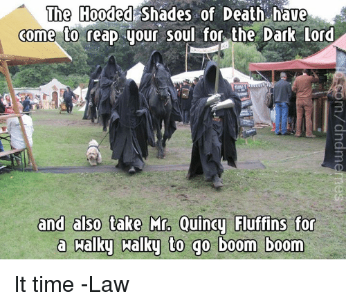 boom boom: The Hooded Shades of Death have  come to reap your soul for the Dark Lord  3  ins for  a halky aalky to go boom boom It time  -Law