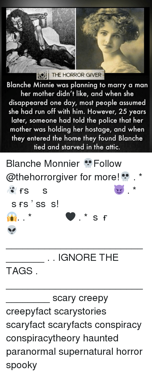 the horror: THE HORROR GIVER  Blanche Minnie was planning to marry a man  her mother didn't like, and when she  disappeared one day, most people assumed  she had run off with him. However, 25 years  later, someone had told the police that her  mother was holding her hostage, and when  they entered the home they found Blanche  tied and starved in the attic. Blanche Monnier 💀Follow @thehorrorgiver for more!💀 . * 👻ᴛᴀɢ ғʀɪᴇɴᴅs ᴛᴏ ɢɪᴠᴇ ᴛʜᴇᴍ ᴀ sᴄᴀʀᴇ 😈 . * ᴛᴜʀɴ ᴏɴ ᴘᴏsᴛ ɴᴏᴛɪғɪᴄᴀᴛɪᴏɴs ᴅᴏɴ'ᴛ ᴍɪss ᴀ ᴘᴏsᴛ! 😱. . * ᴅᴏᴜʙʟᴇ ᴛᴀᴘ 🖤 . * ɢɪᴠᴇ ᴜs ᴀ ғᴏʟʟᴏᴡ 👽 ________________________________ . . IGNORE THE TAGS . _________________________________ scary creepy creepyfact scarystories scaryfact scaryfacts conspiracy conspiracytheory haunted paranormal supernatural horror spooky