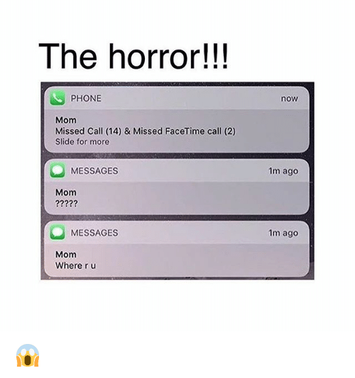 the horror: The horror!!!  PHONE  now  Mom  Missed Call (14) & Missed FaceTime call (2)  Slide for more  MESSAGES  1m ago  Mom  MESSAGES  1m ago  Mom  Where r u 😱