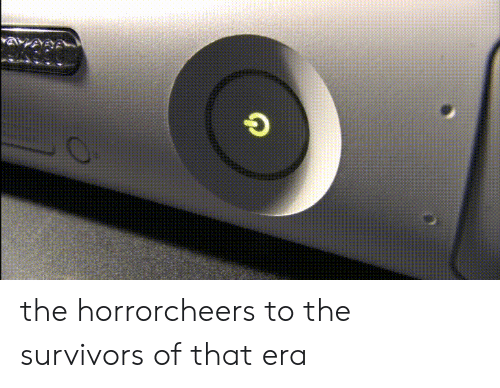 the horror: the horrorcheers to the survivors of that era