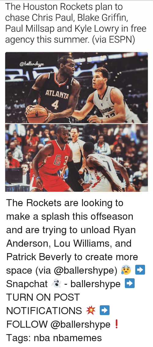 Houston Rockets: The Houston Rockets plan to  chase Chris Paul, Blake Griffin,  Paul Millsap and Kyle Lowry in free  agency this summer. (via ESPN)  ATLANTA The Rockets are looking to make a splash this offseason and are trying to unload Ryan Anderson, Lou Williams, and Patrick Beverly to create more space (via @ballershype) 😰 ➡Snapchat 👻 - ballershype ➡TURN ON POST NOTIFICATIONS 💥 ➡ FOLLOW @ballershype❗ Tags: nba nbamemes
