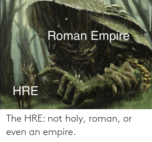 Roman: The HRE: not holy, roman, or even an empire.