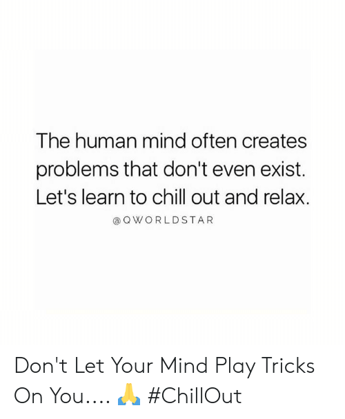 Chill, Worldstar, and Mind: The human mind often creates  problems that don't even exist.  Let's learn to chill out and relax.  a Q WORLDSTAR Don't Let Your Mind Play Tricks On You.... 🙏 #ChillOut