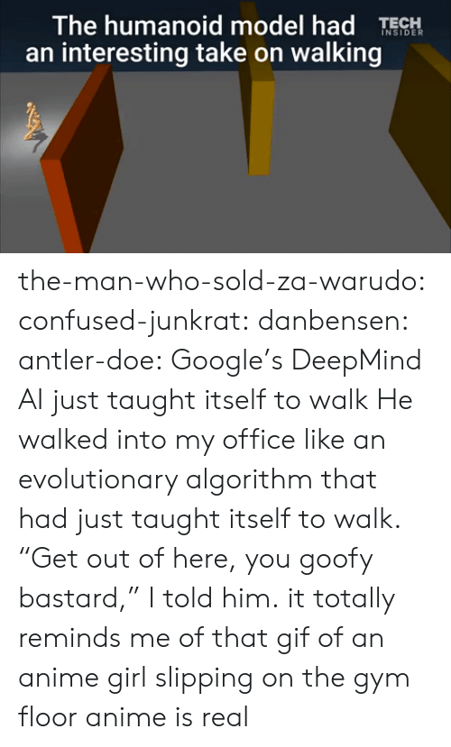 """za warudo: The humanoid model had TESH  an interesting take on walking the-man-who-sold-za-warudo: confused-junkrat:  danbensen:  antler-doe:   Google's DeepMind AI just taught itself to walk   He walked into my office like an evolutionary algorithm that had just taught itself to walk. """"Get out of here, you goofy bastard,"""" I told him.  it totally reminds me of that gif of an anime girl slipping on the gym floor  anime is real"""