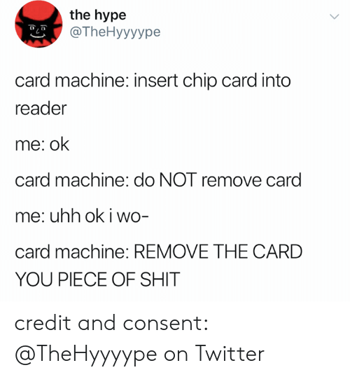 reader: the hype  @TheHyyyype  card machine: insert chip card into  reader  me: ok  card machine: do NOT remove card  me: uhh ok i wo-  card machine: REMOVE THE CARD  YOU PIECE OF SHIT credit and consent: @TheHyyyype on Twitter